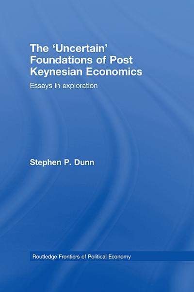The 'Uncertain' Foundations of Post Keynesian Economics Essays in Exploration