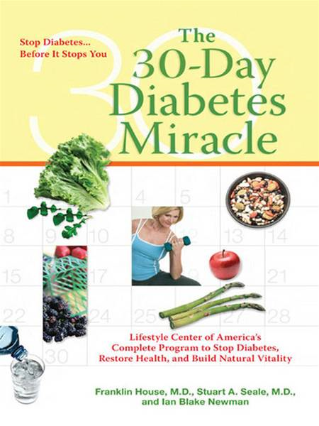 The 30-Day Diabetes Miracle: Lifestyle Center of America's Complete Program for Overcoming Diabetes, Restoring Health,a nd Rebuilding Natural Vitality By: Franklin House,Stuart Seale