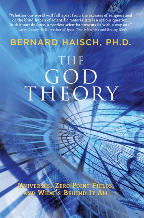 The God Theory: Universes, Zero-Point Fields, and What's Behind It All By: Bernard Haisch