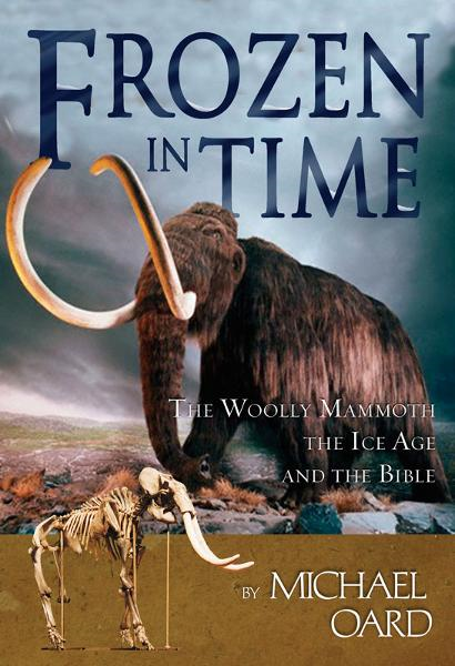 Frozen in Time: The Woolly Mammoth, The Ice Age, and The Bible By: Michael Oard