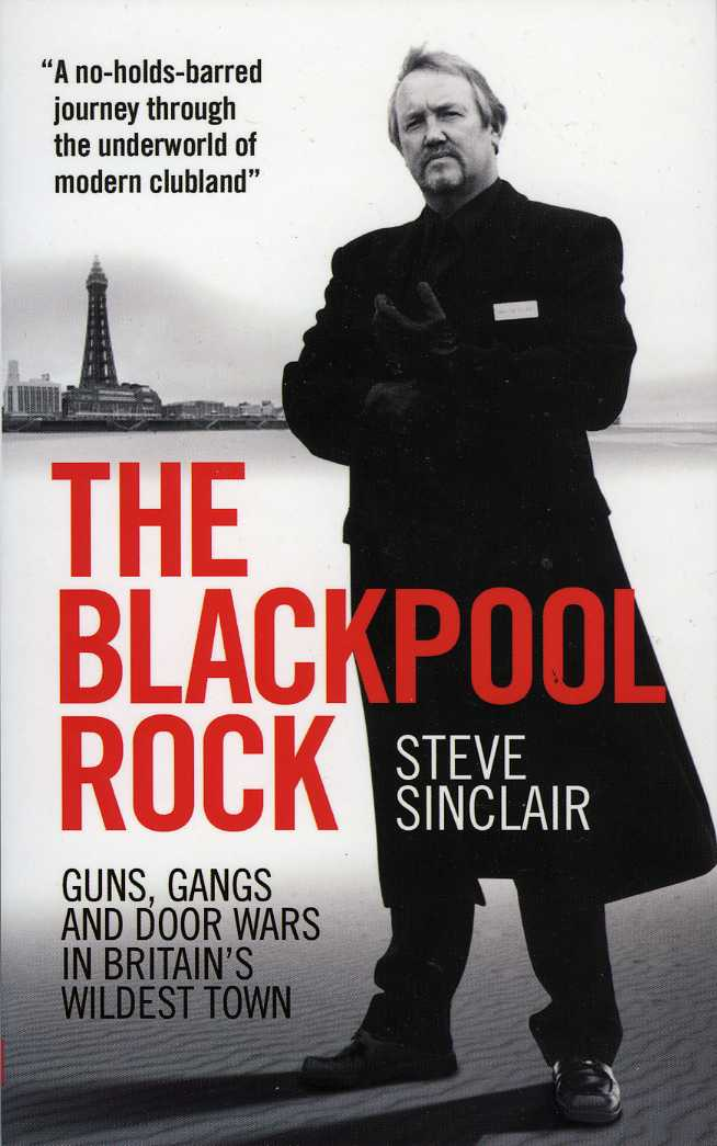 The Blackpool Rock: Guns, Gangs and Door Wars in Britain's Wildest Town By: Steve Sinclair