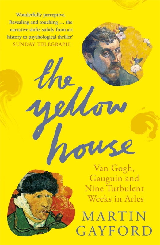 The Yellow House Van Gogh,  Gauguin,  and Nine Turbulent Weeks in Arles