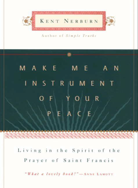 Make Me an Instrument of Your Peace: Living in the Spirit of the Prayer of St. Francis By: Kent Nerburn