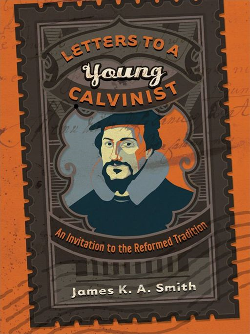 Letters to a Young Calvinist By: James K. A. Smith