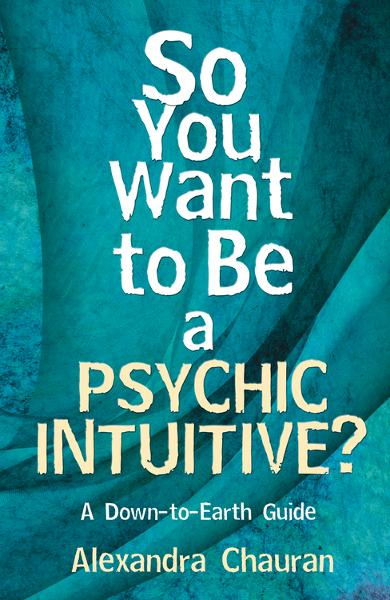 So You Want to Be a Psychic Intuitive?: A Down-to-Earth Guide By: Alexandra Chauran