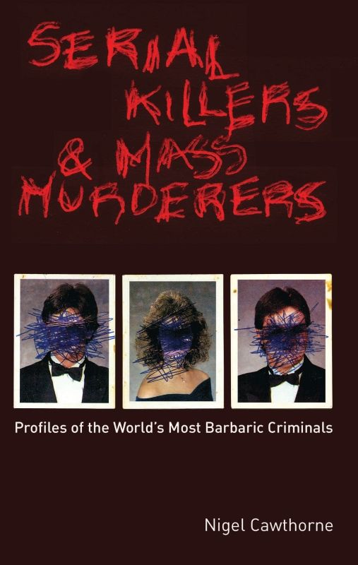Serial Killers and Mass Murderers: Profiles of the World's Most Barbaric Criminals By: Nigel Cawthorne