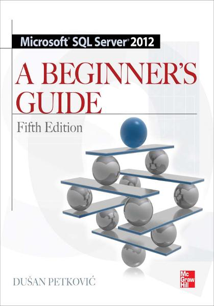 Microsoft SQL Server 2012 A Beginners Guide 5/E By: Dusan Petkovic