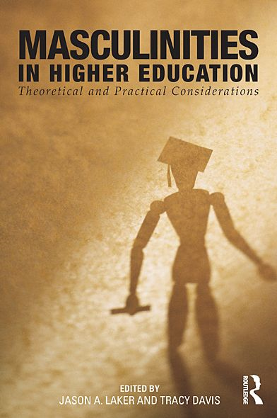 Masculinities in Higher Education: Theoretical and Practical Considerations By: Jason A. Laker,Tracy Davis