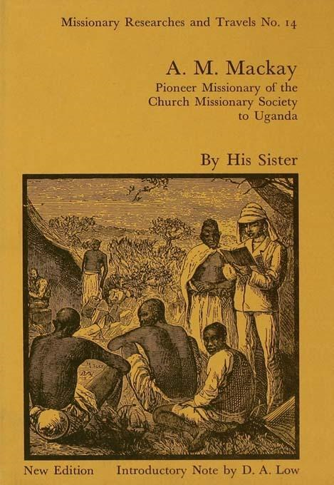 A.M. Mackay: Pioneer Missionary of the Church Missionary Society Uganda