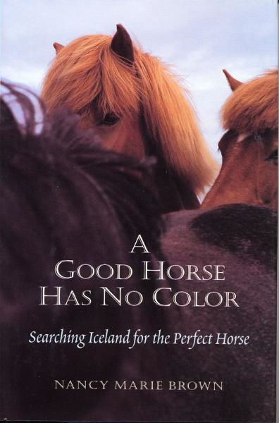 A Good Horse Has No Color: Searching Iceland for the Perfect Horse By: Nancy Marie Brown