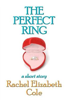 The Perfect Ring By: Rachel Elizabeth Cole