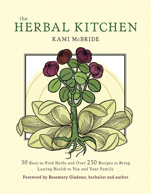 Herbal Kitchen, The: 50 Easy-To-Find Herbs And Over 250 Recipes To Bring Lasting Health To You And Your Family By: Kami McBride