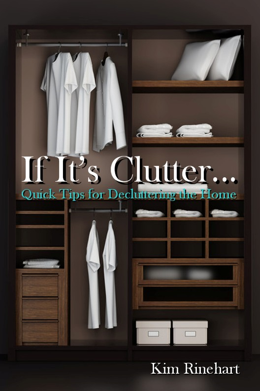 If It's Clutter... Quick Tips for Decluttering the Home By: Kim Rinehart