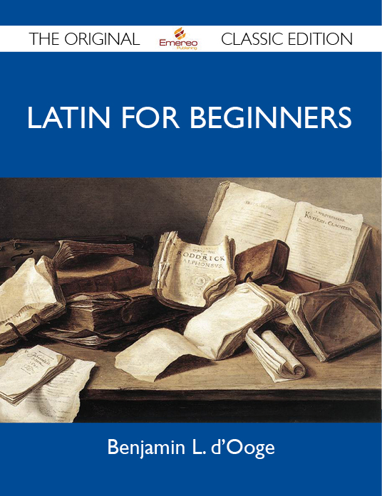 Latin For Beginners - The Original Classic Edition By: d'Ooge Benjamin
