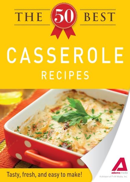 The 50 Best Casserole Recipes: Tasty, fresh, and easy to make! By: Editors of Adams Media