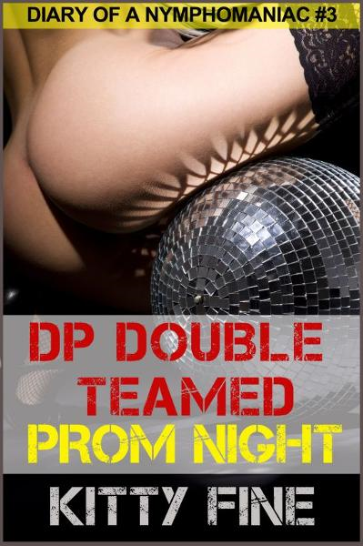 DP Double Teamed on Prom Night: Erotic Story #3 Sex Diary of a Nymphomaniac Slut - A Sexy Menage Threesome Erotica Short Story