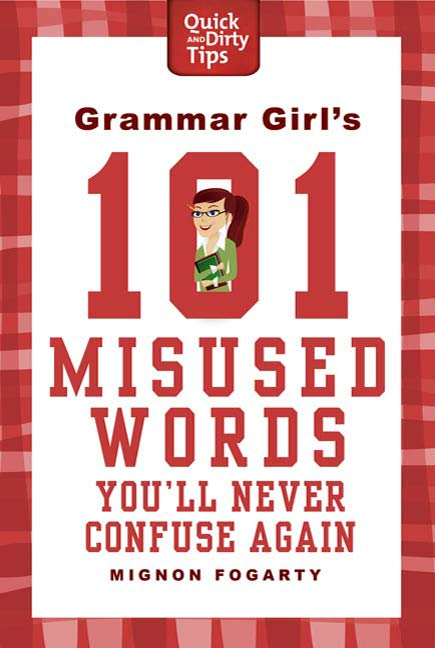Grammar Girl's 101 Misused Words You'll Never Confuse Again By: Mignon Fogarty
