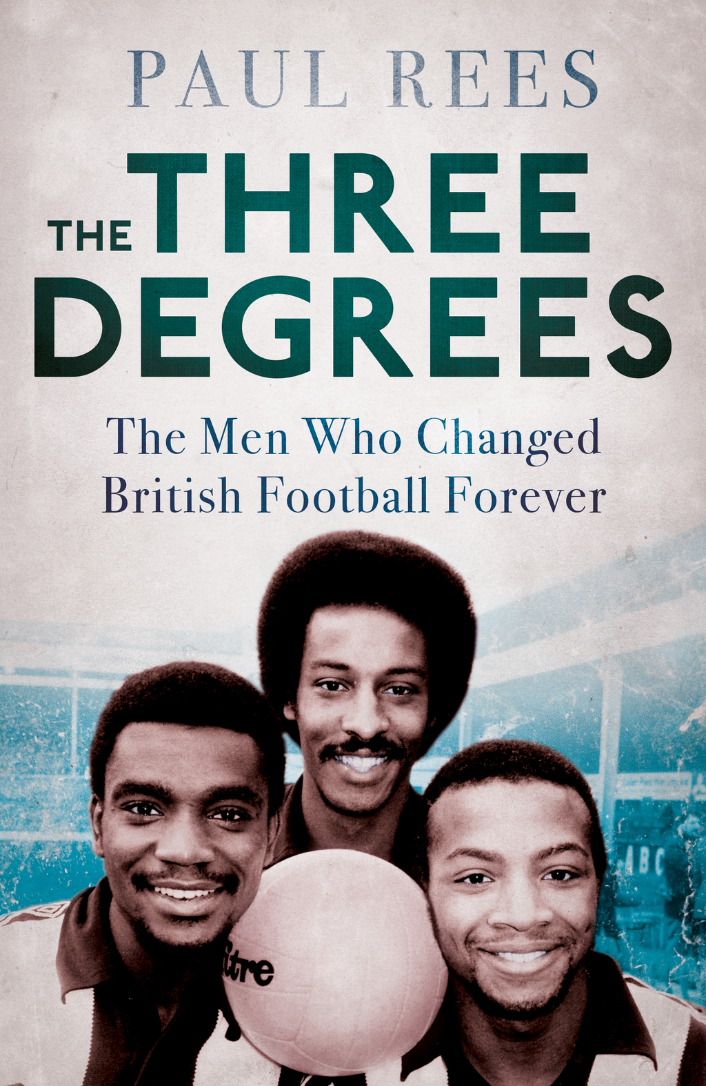 The Three Degrees The Men Who Changed British Football Forever