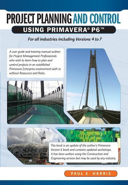 Project Planning & Control Using Primavera P6 - For all industries including Versions 4 to 7 By: Paul E Harris