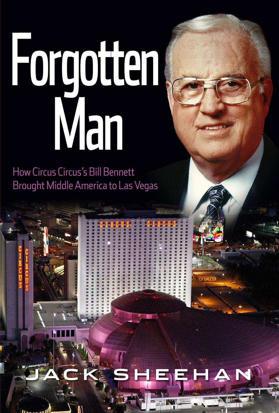 Forgotten Man: How Circus Circus's Bill Bennett Brought Middle America to Las Vegas By: Jack Sheehan