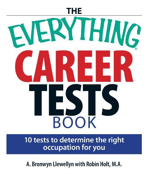 The Everything Career Tests Book: 10 Tests to Determine the Right Occupation for You By: A. Bronwyn Llewellyn,Robin Holt