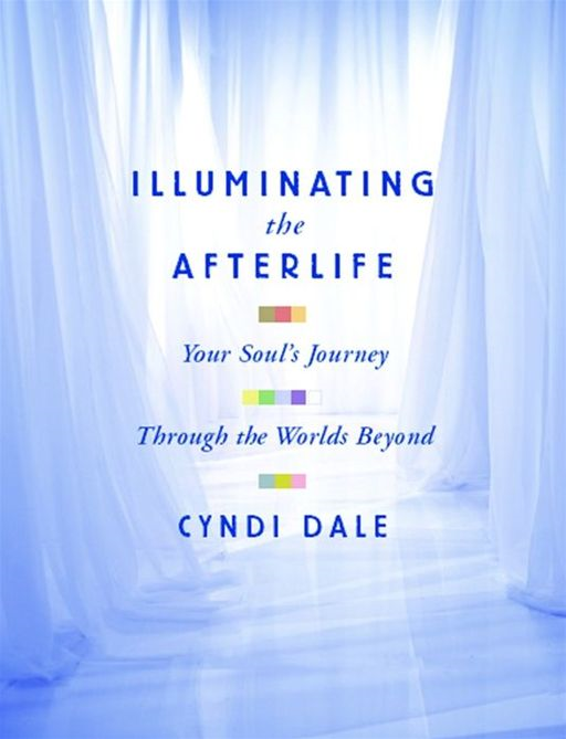 Illuminating The Afterlife By: Cyndi Dale