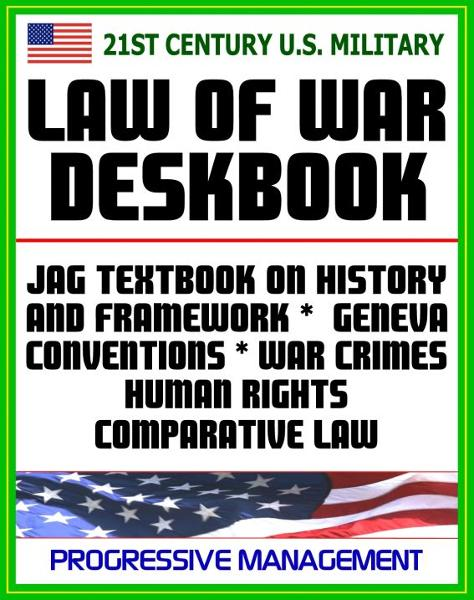 21st Century U.S. Military Law of War Deskbook: JAG Textbook on History and Framework of Law of War, Legal Bases for Use of Force, Geneva Conventions, War Crimes, Human Rights, Comparative Law By: Progressive Management