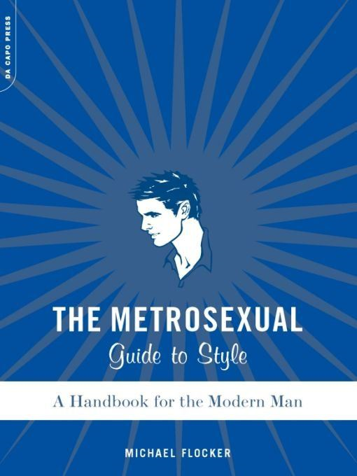 The Metrosexual Guide To Style: A Handbook For The Modern Man By: Michael Flocker