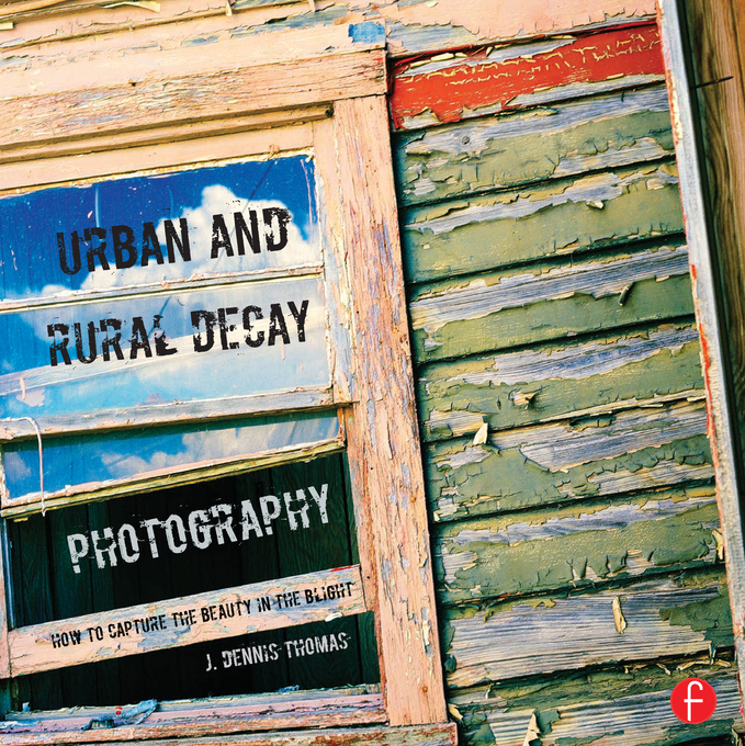 Urban and Rural Decay Photography: Finding the Beauty in the Blight How to Capture the Beauty in the Blight