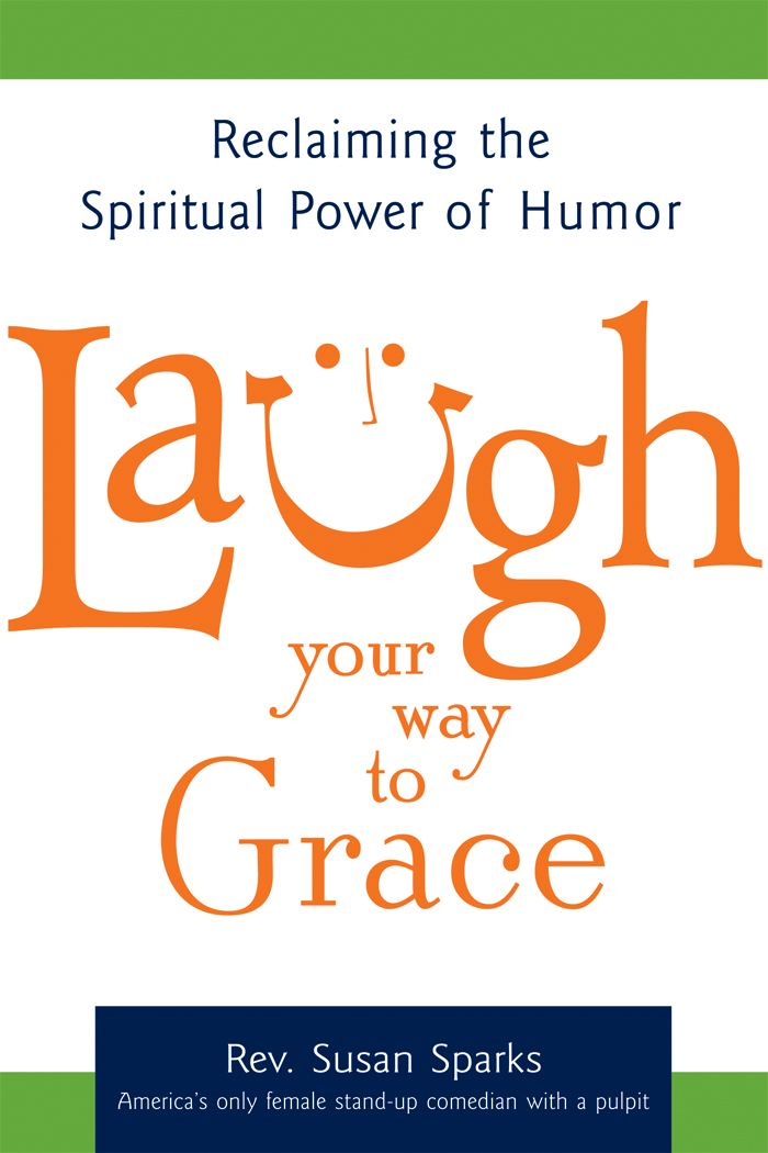 Laugh Your Way to Grace: Reclaiming the Spiritual Power of Humor By: Rev. Susan Sparks