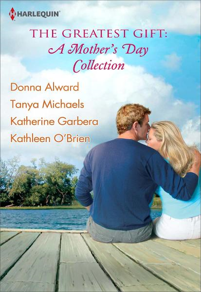 The Greatest Gift: A Mother's Day Collection: Second-Chance Mother\Unexpected Gifts\A Mother's Day Match\Her First Mother's Day By: Donna Alward,Katherine Garbera,Kathleen O'Brien,Tanya Michaels