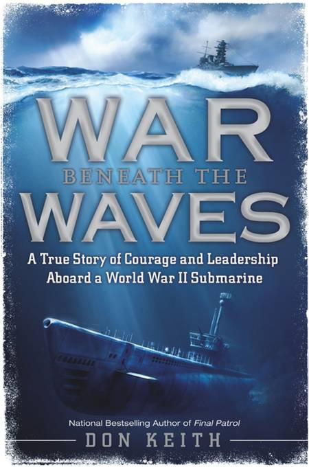War Beneath the Waves: A True Story of Courage and Leadership Aboard a World War II Submarine By: Don Keith