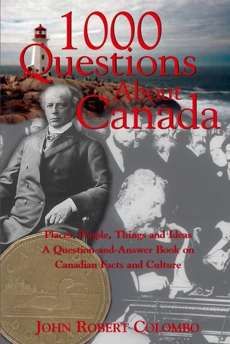 1000 Questions About Canada: Places, People, Things and Ideas, A Question-and-Answer Book on Canadian Facts and Culture By: Colombo, John Robert