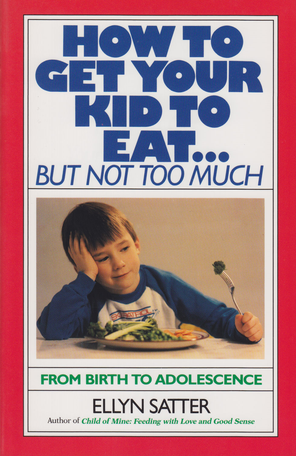 How to Get Your Kid to Eat: But Not Too Much By: Ellyn Satter