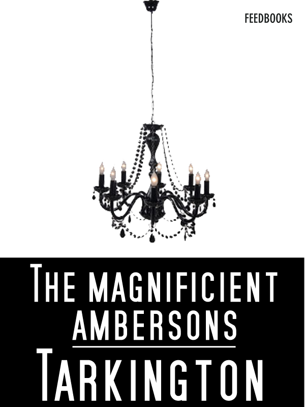The Magnificent Ambersons By: Newton Booth Tarkington