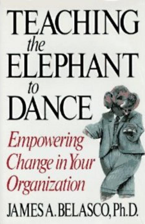 Teaching The Elephant To Dance By: James A. Belasco, Ph.D.