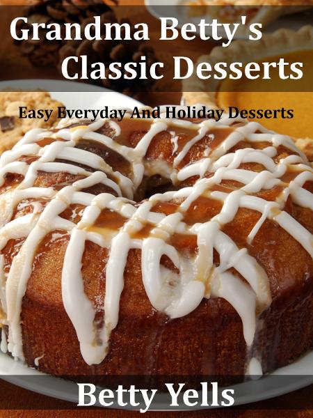 Grandma Betty's Classic Desserts: Easy Everyday And Holiday Desserts