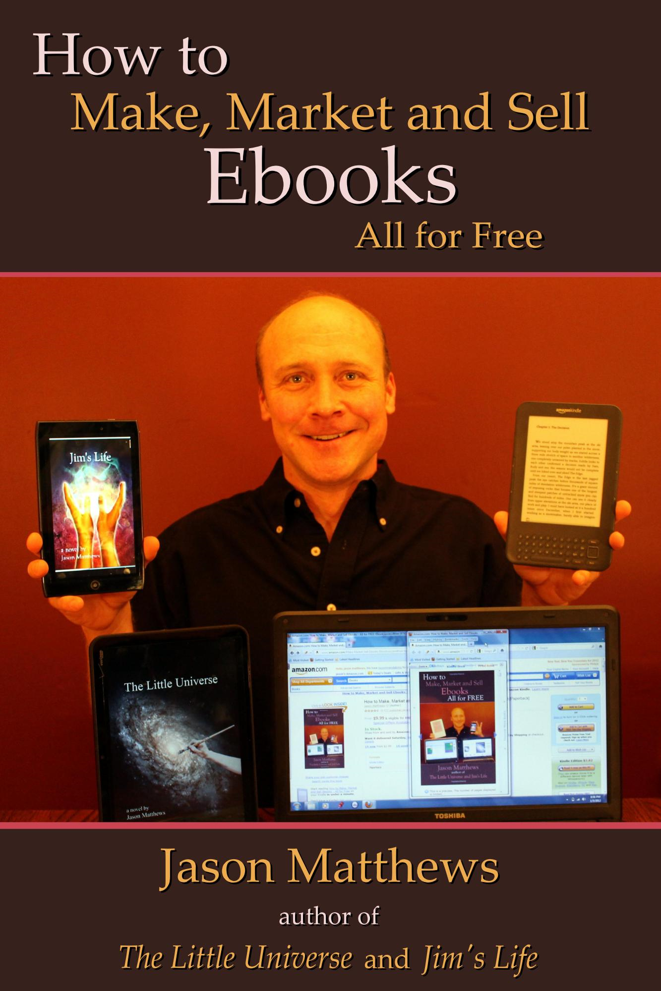 How to Make, Market and Sell Ebooks - All for Free By: Jason Matthews