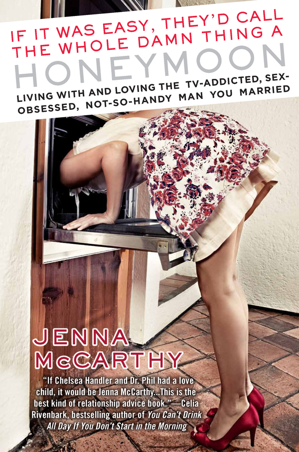 If It Was Easy, They'd Call the Whole Damn Thing a Honeymoon: Living with and Loving the TV-Addicted, Sex-Obsessed, Not-So-Handy Man You Married By: Jenna McCarthy