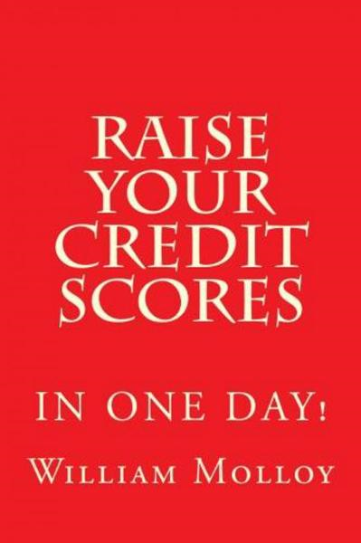 Raise Your Credit Scores! By: William Molloy