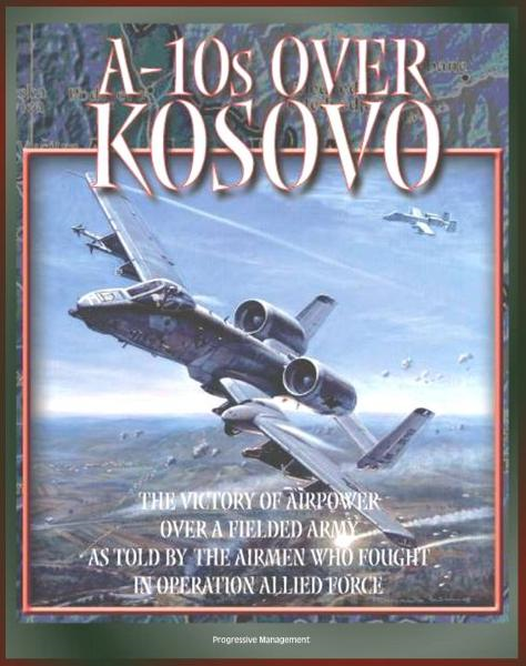 A-10s over Kosovo: The Victory of Airpower over a Fielded Army as Told by the Airmen Who Fought in Operation Allied Force - Warthogs in Battle By: Progressive Management