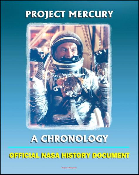 Project Mercury: A Chronology - A History of America's First Manned Spacecraft for the Shepard, Grissom, Glenn, Carpenter, Schirra, Cooper Flights (NASA SP-4001) By: Progressive Management