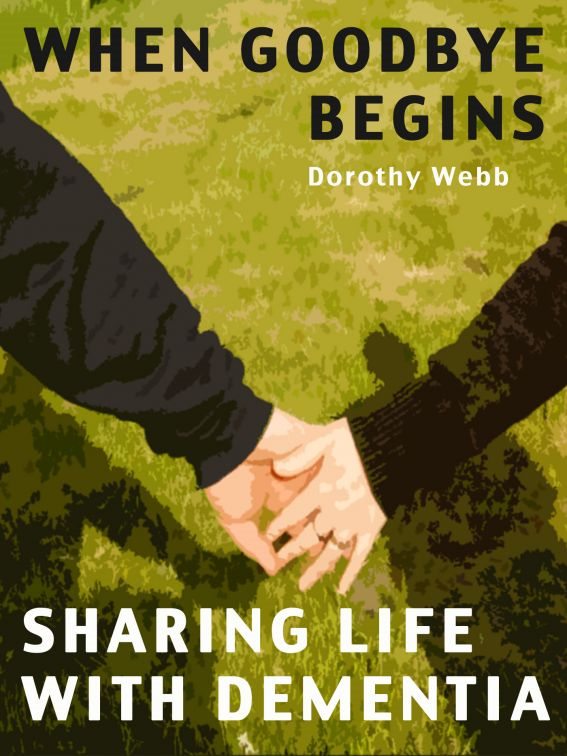 When Goodbye Begins: Sharing Life With Dementia By: Dorothy Webb