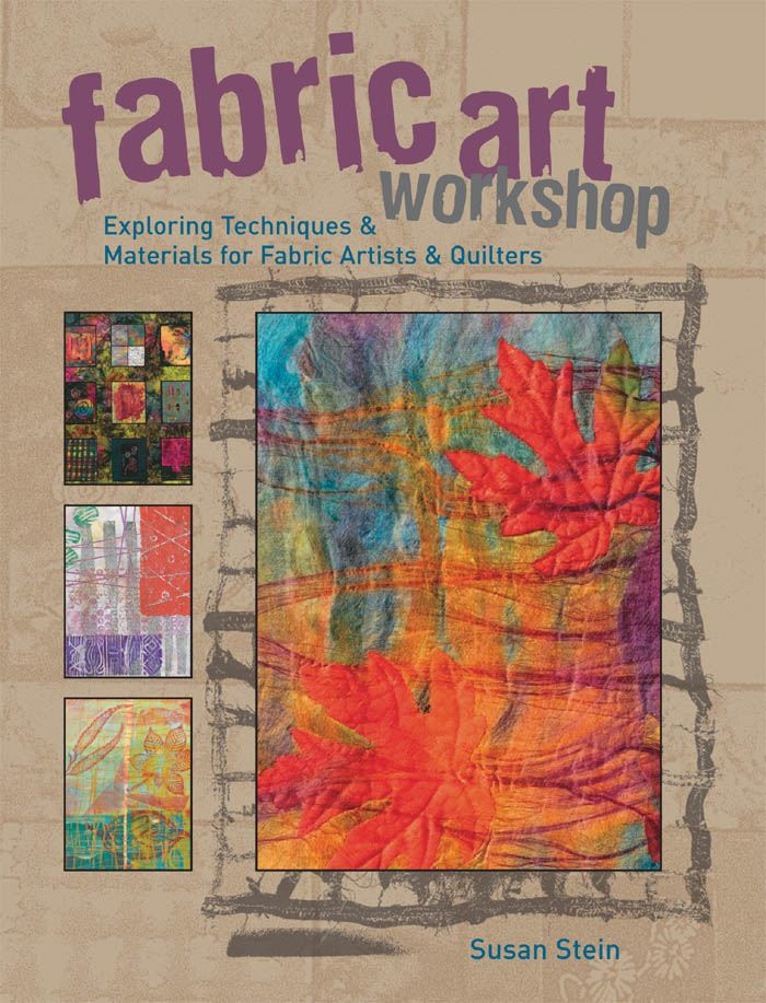 Fabric Art Workshop: Exploring Techniques & Materials for Fabric Artists and Quilters By: Susan Stein