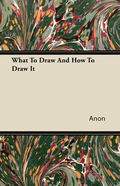 What To Draw And How To Draw It By: Anon.