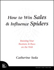 How to Win Sales & Influence Spiders: Boosting Your Business and Buzz on the Web By: Catherine Seda