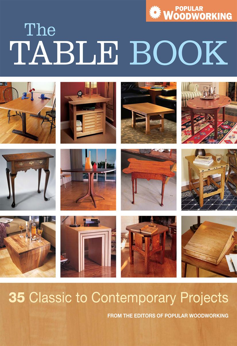 The Table Book: 35 Classic to Contemporary Projects By: Editors of Popular Woodworking