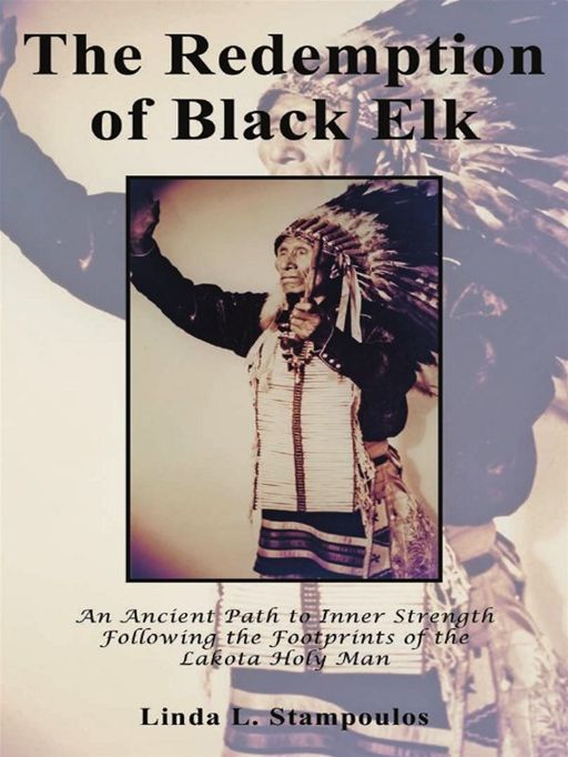 The Redemption Of Black Elk: An Ancient Path To Inner Strength Following The Footprints Of The Lakota Holy Man By: Linda L. Stampoulos