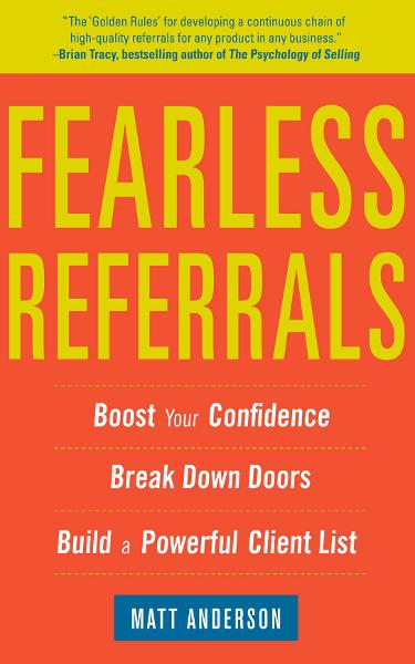 Fearless Referrals: Boost Your Confidence, Break Down Doors, and Build a Powerful Client List By: Matt Anderson
