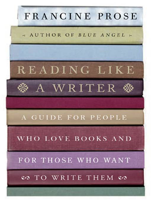 Reading Like a Writer By: Francine Prose